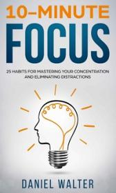 10-Minute Focus - 25 Habits for Mastering Your Concentration and Eliminating Distractions