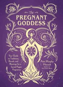 [ FreeCourseWeb com ] The Pregnant Goddess - Your Guide to Traditions, Rituals, and Blessings for a Sacred Pagan Pregnancy