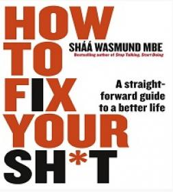 How to Fix Your Sh't - A Straightforward Guide to a Better Life