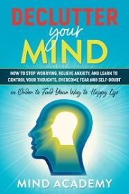 Declutter Your Mind - How to Stop Worrying, Relieve Anxiety, and Learn to Control Your Thoughts