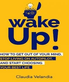 Wake Up! - How to Get Out of Your Mind, Stop Living on Autopilot, and Start Choosing Your Best Life