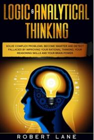 Logic & Analytical Thinking - Solve Complex Problems, Become Smarter and Detect Fallacies by Improving