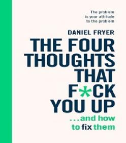 The Four Thoughts That F'ck You Up     and How to Fix Them