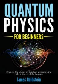 QUANTUM PHYSICS FOR BEGINNERS - Discover The Science of Quantum Mechanics and Hidden Secrets of the Universe