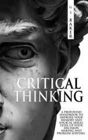 Critical Thinking - A Profound Handbook to Improve Your Memory and Logical Skills